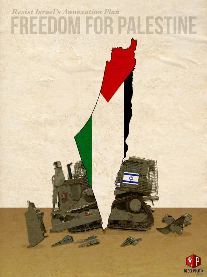Description: In foreground, an Israeli military bulldozer is broken in half due to impact of a map of Palestine. Pieces of the Israeli bulldozer lay scattered around. The Palestinian map is overlaid with Palestinian flag. The military bulldozer represents Israeli annexation of Palestinian land and the Palestinian map represents Palestinian resistance. In the background is the text: 'Resist Israel's Annexation Plan' and 'Freedom For Palestine'.